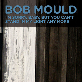 Bob Mould - I'm Sorry, Baby, But You Can't Stand In My Light Any More