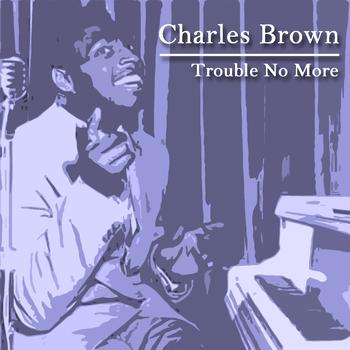 Charles Brown - Trouble No More