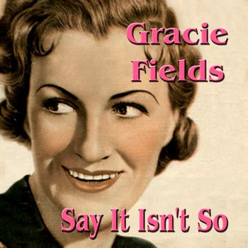 Gracie Fields - Say It Isn't So