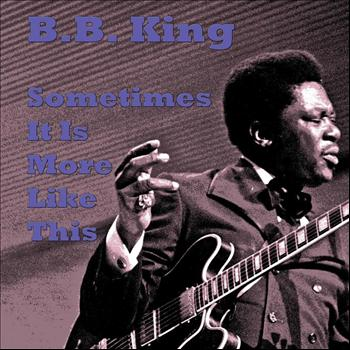 B.B. King - Sometimes It Is More Like This