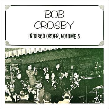 Bob Crosby - In Disco Order Volume 5