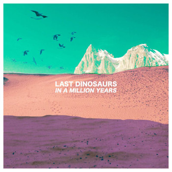 Last Dinosaurs - In A Million Years (Explicit)