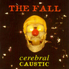 The Fall - Cerebral Caustic