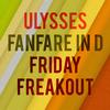 Ulysses - Fanfare in D & Friday Freakout
