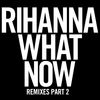 Rihanna - What Now (Remixes Part 2)