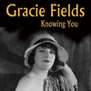 Gracie Fields - Knowing You