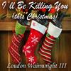 Loudon Wainwright III - I'll Be Killing You (This Christmas) - Single
