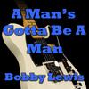 Bobby Lewis - A Man's Gotta Be A Man