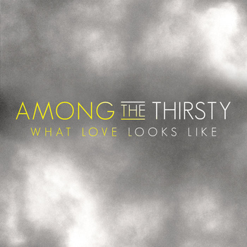 Among the Thirsty - What Love Looks Like
