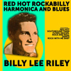 Billy Lee Riley - Billy Lee Riley: Red Hot Rockabilly,Harmonica and Blues