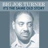 Big Joe Turner - It's the Same Old Story