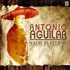 Antonio Aguilar - Nadie Es Eterno