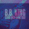 B.B. King - Good Man Gone Bad