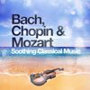 Johann Sebastian Bach - Bach, Chopin & Mozart: Soothing Classical Music