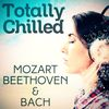 Wolfgang Amadeus Mozart - Totally Chilled - Mozart, Beethoven & Bach