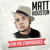 Matt Houston - For Me, Formidable