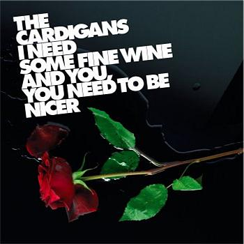 The Cardigans - I Need Some Fine Wine And You, You Need To Be Nicer