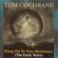 Tom Cochrane - Hang On To Your Resistance (The Early Years)
