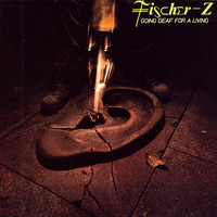 Fischer-Z - Going Deaf For A Living
