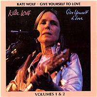 Kate Wolf - Give Yourself To Love: Recorded Live In Concert Vols. 1 & 2