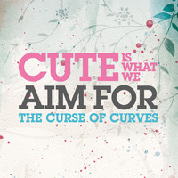 Cute Is What We Aim For - The Curse Of Curves ()