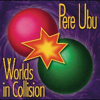 Pere Ubu - Worlds In Collision