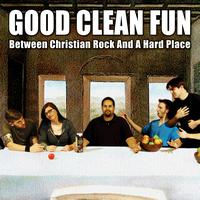 Good Clean Fun - Between Christian Rock & A Hard Place
