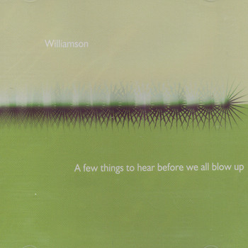 Williamson - A Few Things To Hear Before We All Blow Up