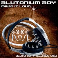 Blutonium Boy - Make It Loud