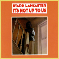 Byard Lancaster - It's Not Up To Us