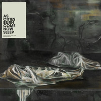 As Cities Burn - Come Now Sleep