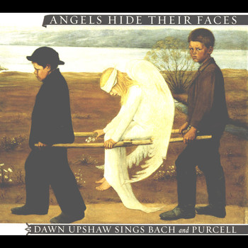 Dawn Upshaw - Angels Hide Their Faces: Dawn Upshaw Sings Bach and Purcell