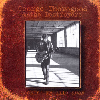 George Thorogood - Rockin' My Life Away