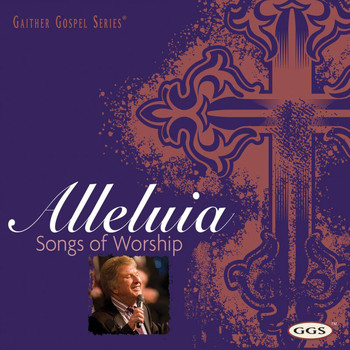 Bill & Gloria Gaither - Alleluia: Songs Of Worship