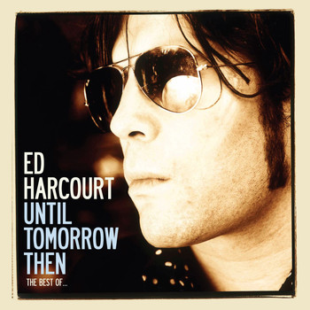 Ed Harcourt - Until Tomorrow Then - The Best Of Ed Harcourt (Deluxe Edition [Explicit])