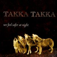 Takka Takka - We Feel Safer At Night
