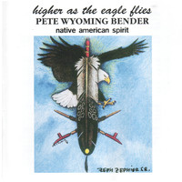 Pete Wyoming Bender - Higher As The Eagle Flies