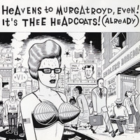 Thee Headcoats - Heavens To Murgatroyd, Even! It's Thee Headcoats! (Already)