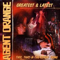 Agent Orange - Greatest & Latest: This, That-N-The Other Thing