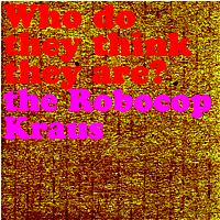 The Robocop Kraus - Who Do They Think The Are
