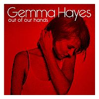 Gemma Hayes - Out Of Our Hands