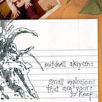 Mitchell Akiyama - Small Explosions That Are Your's To Keep