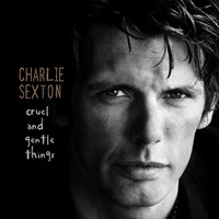 Charlie Sexton - Cruel And Gentle Things