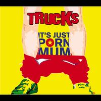 Trucks - It's Just Porn Mum