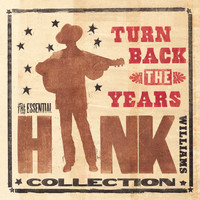 Hank Williams - Turn Back The Years - The Essential Hank Williams Collection