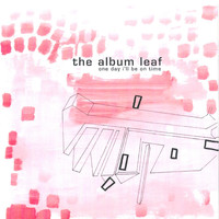 The Album Leaf - One Day I'll Be On Time