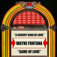 Wayne Fontana - A Groovy Kind Of Love / Game Of Love - Single