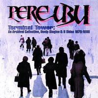 Pere Ubu - Terminal Tower: An Archival Collection, Nonlp Singles & B Sides 1975-1980