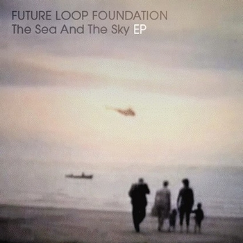 Future Loop Foundation - The Sea & The Sky EP