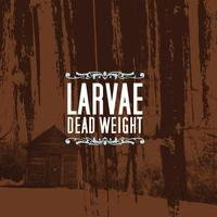 Larvae - Dead Weight